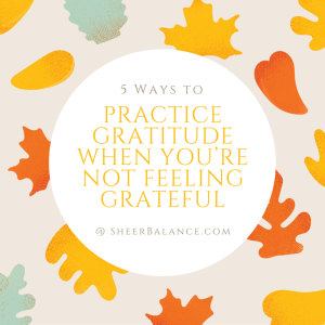 5 Ways to Practice Gratitude when You're Not Feeling Grateful