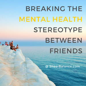 Breaking the Mental Health Stereotype Between Friends