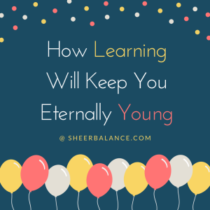 How Learning Will Keep You Eternally Young @ SheerBalance.com