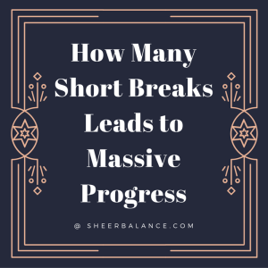 How Many Short Breaks Leads to Massive Progress @ SheerBalance.com