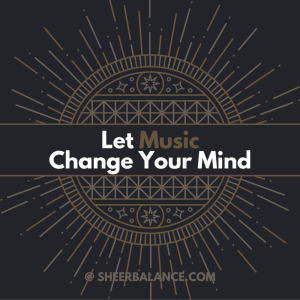 Let Music Change Your Mind @ SheerBalance.com