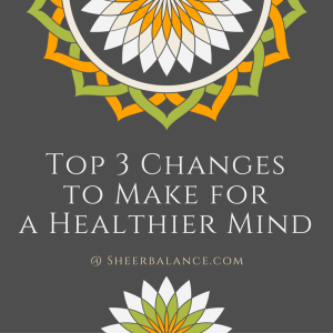 Top 3 Changes to Make for a Healthier Mind @ sheerbalance.com